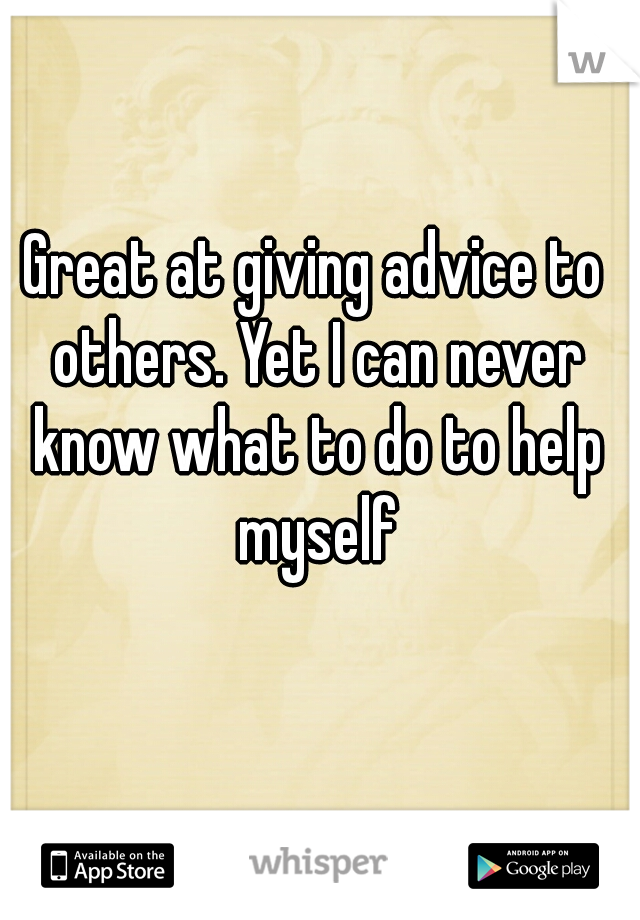 Great at giving advice to others. Yet I can never know what to do to help myself