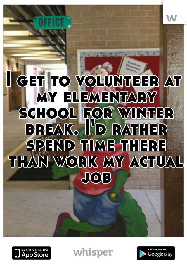 I get to volunteer at my elementary school for winter break. I'd rather spend time there than work my actual job
