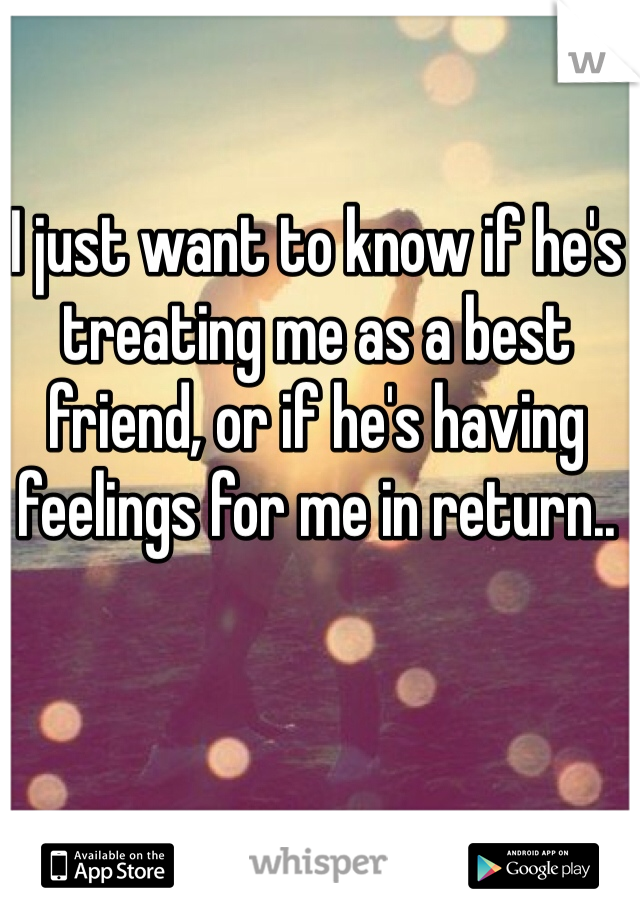 I just want to know if he's treating me as a best friend, or if he's having feelings for me in return..