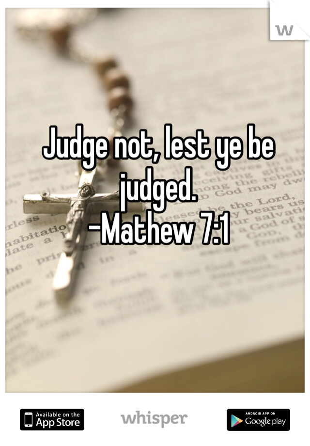 Judge not, lest ye be judged. -Mathew 7:1