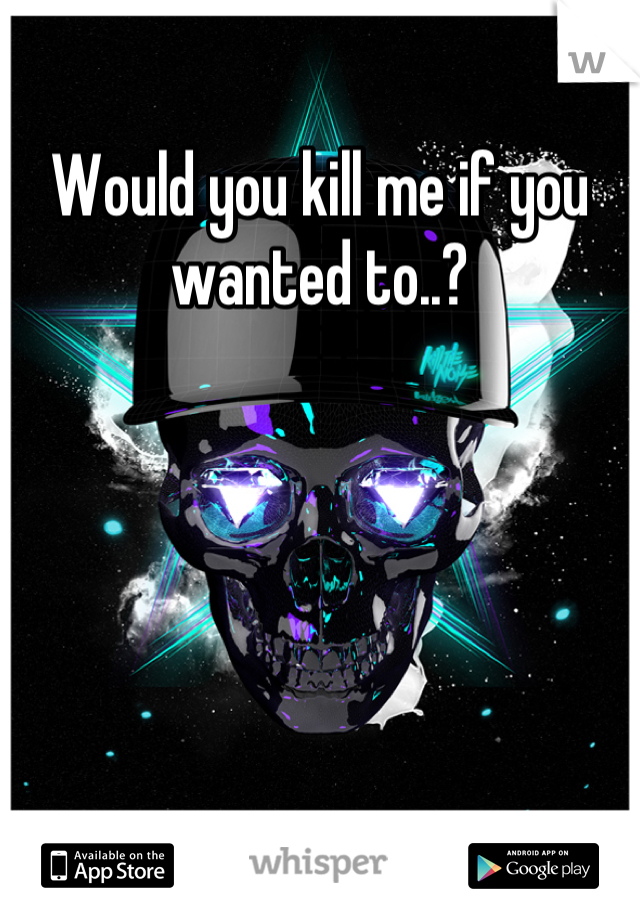 Would you kill me if you wanted to..?