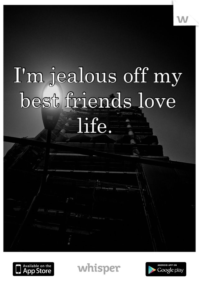 I'm jealous off my best friends love life.