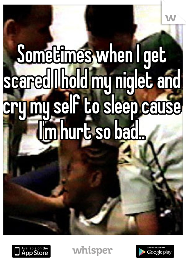 Sometimes when I get scared I hold my niglet and cry my self to sleep cause I'm hurt so bad..