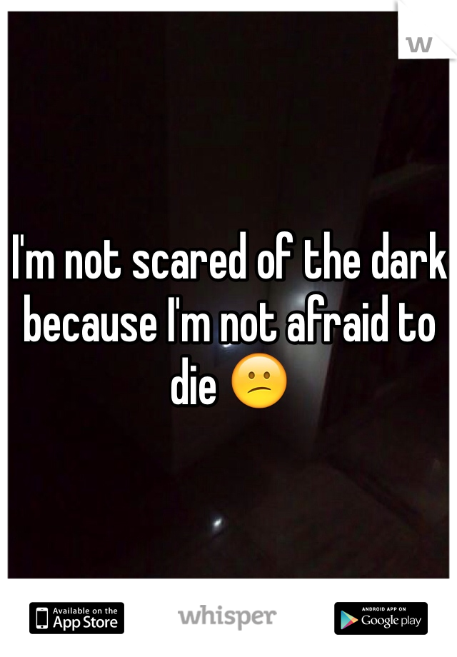 I'm not scared of the dark because I'm not afraid to die 😕