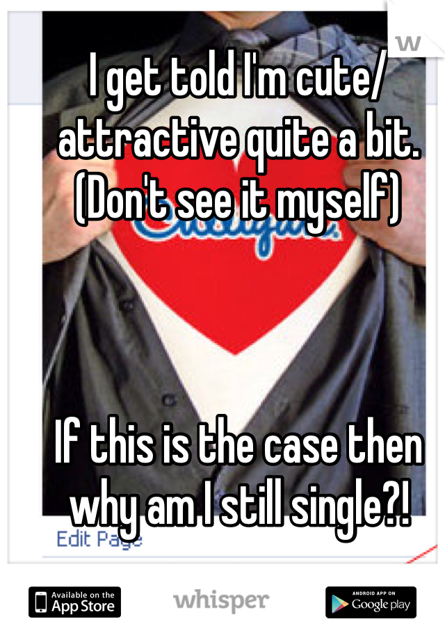 I get told I'm cute/attractive quite a bit. (Don't see it myself)    If this is the case then why am I still single?!
