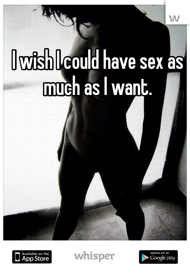 I wish I could have sex as much as I want.