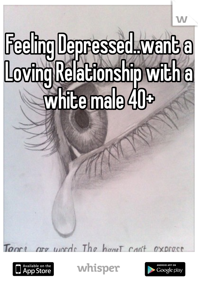 Feeling Depressed..want a Loving Relationship with a white male 40+