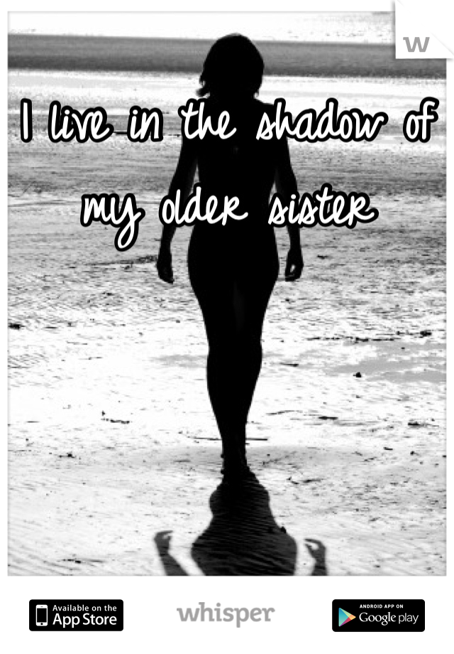 I live in the shadow of my older sister
