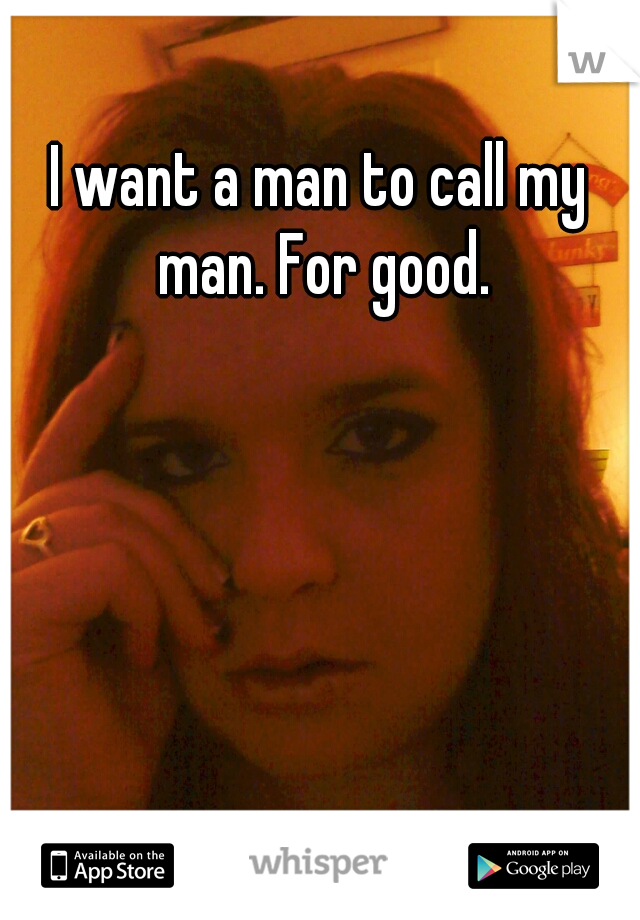 I want a man to call my man. For good.