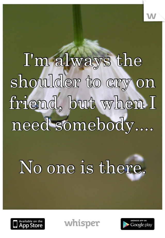I'm always the shoulder to cry on friend, but when I need somebody....  No one is there.