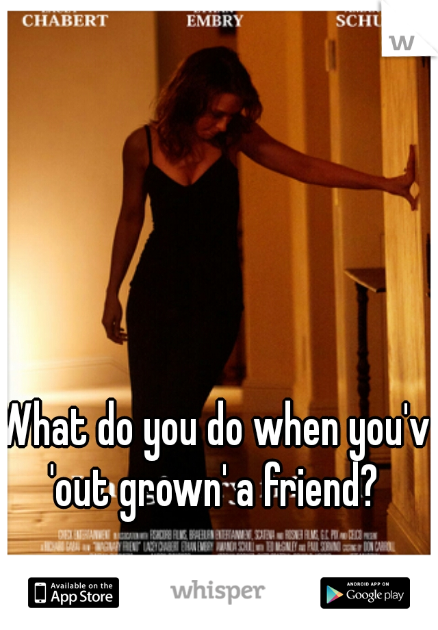 What do you do when you've  'out grown' a friend?