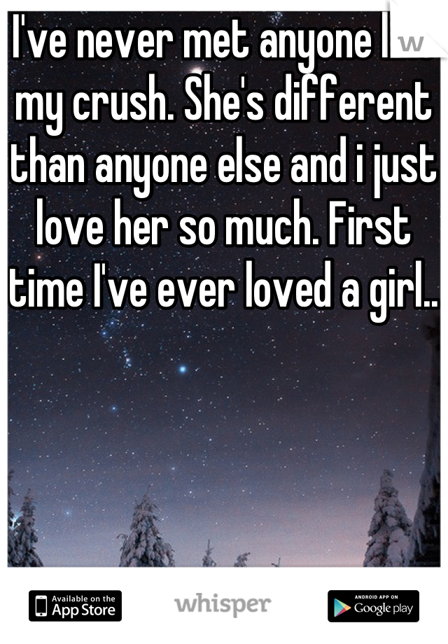 I've never met anyone like my crush. She's different than anyone else and i just love her so much. First time I've ever loved a girl..