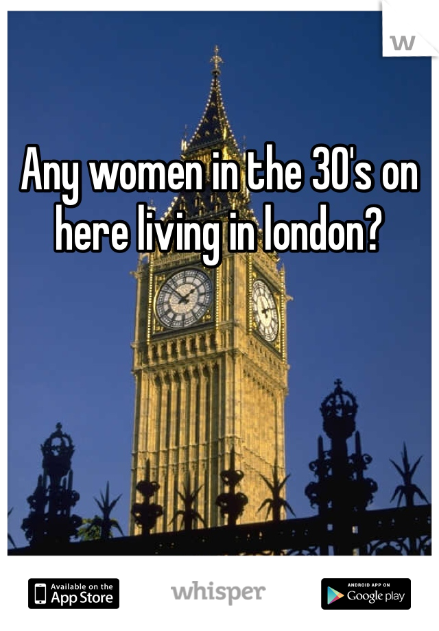Any women in the 30's on here living in london?