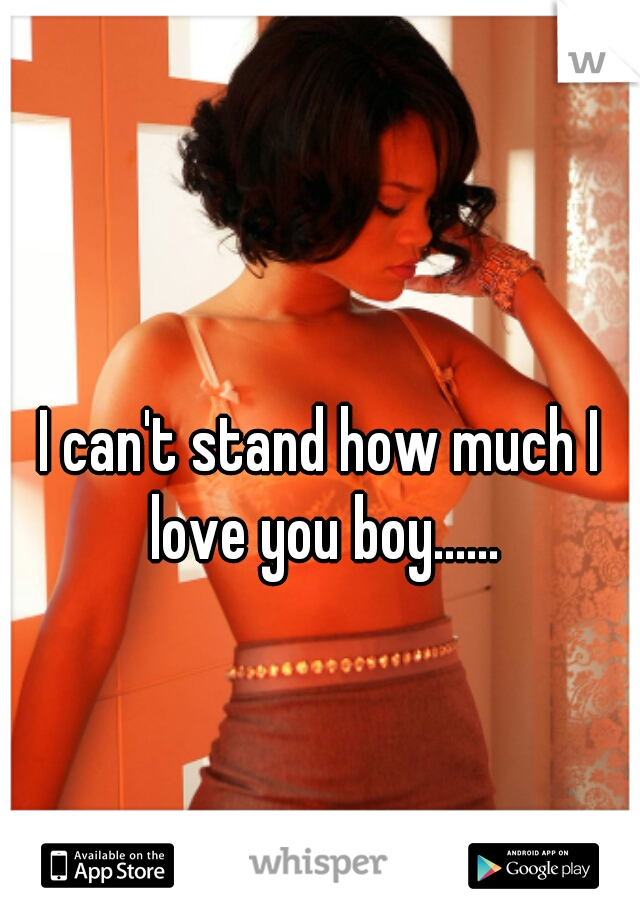 I can't stand how much I love you boy......