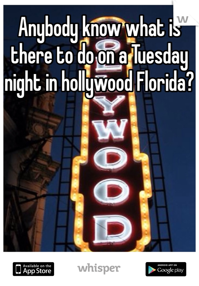 Anybody know what is there to do on a Tuesday night in hollywood Florida?