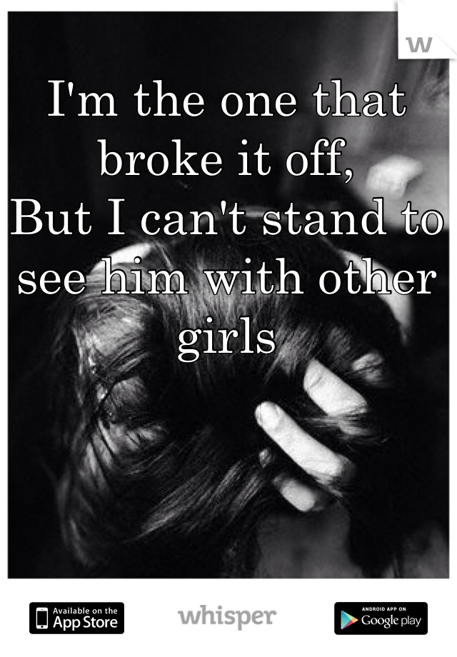 I'm the one that broke it off, But I can't stand to see him with other girls