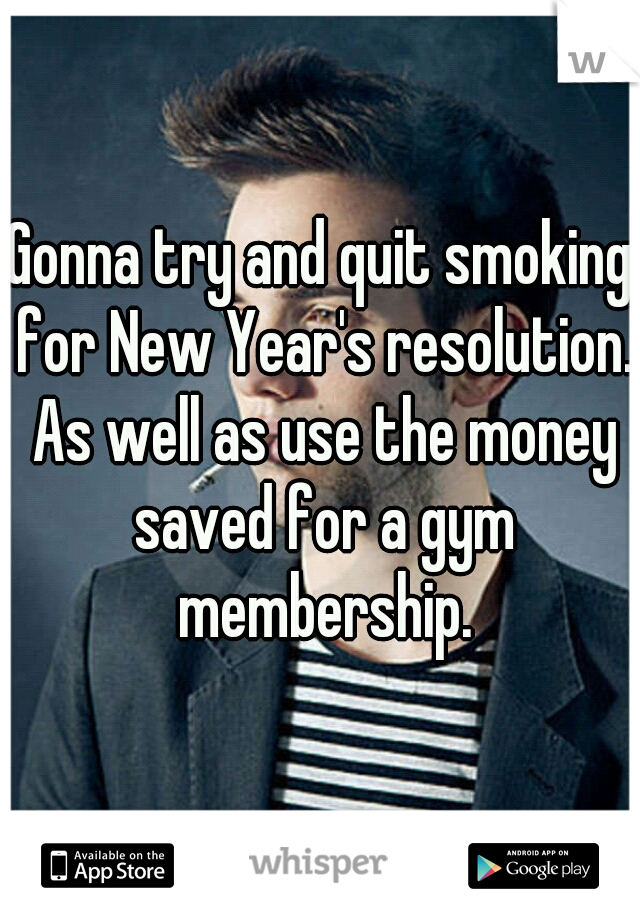 Gonna try and quit smoking for New Year's resolution. As well as use the money saved for a gym membership.