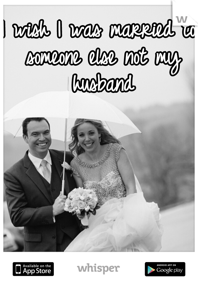 I wish I was married to someone else not my husband
