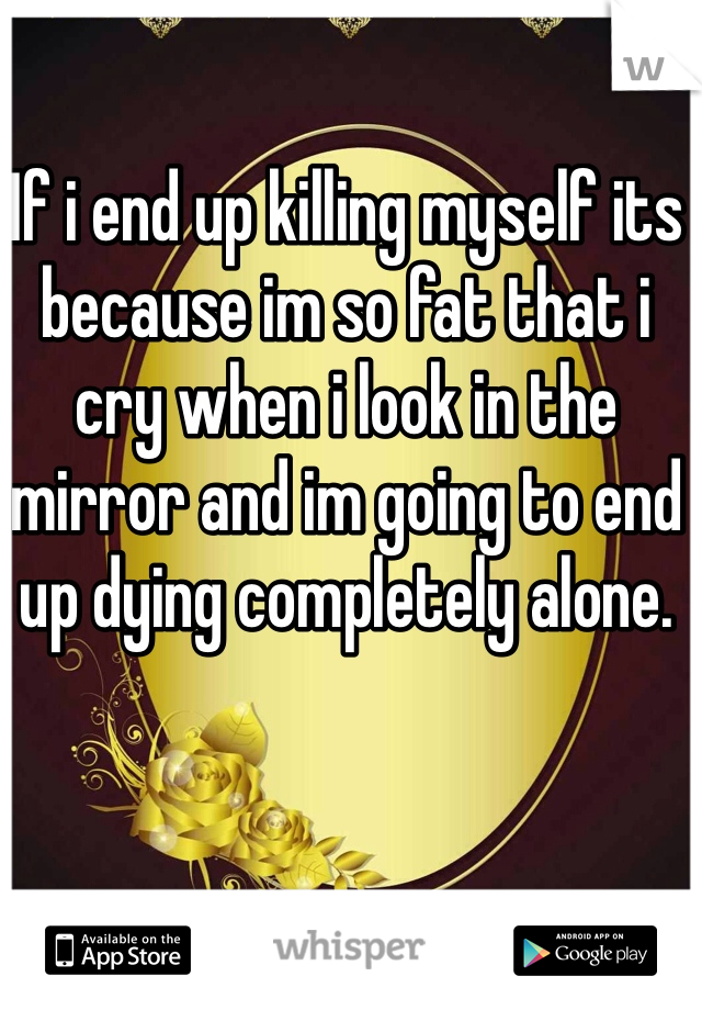 If i end up killing myself its because im so fat that i cry when i look in the mirror and im going to end up dying completely alone.