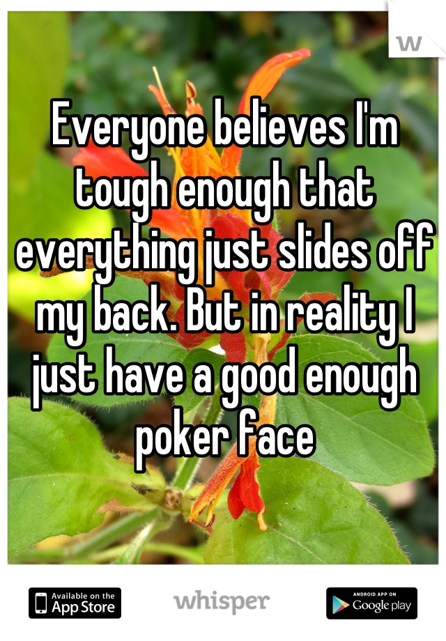 Everyone believes I'm tough enough that everything just slides off my back. But in reality I just have a good enough poker face