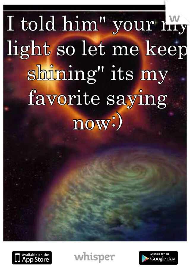 """I told him"""" your my light so let me keep shining"""" its my favorite saying now:)"""