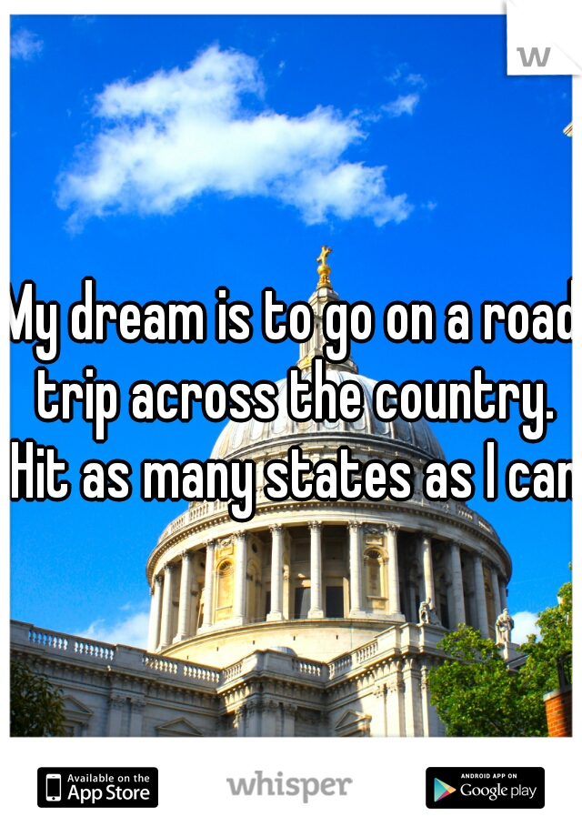 My dream is to go on a road trip across the country. Hit as many states as I can