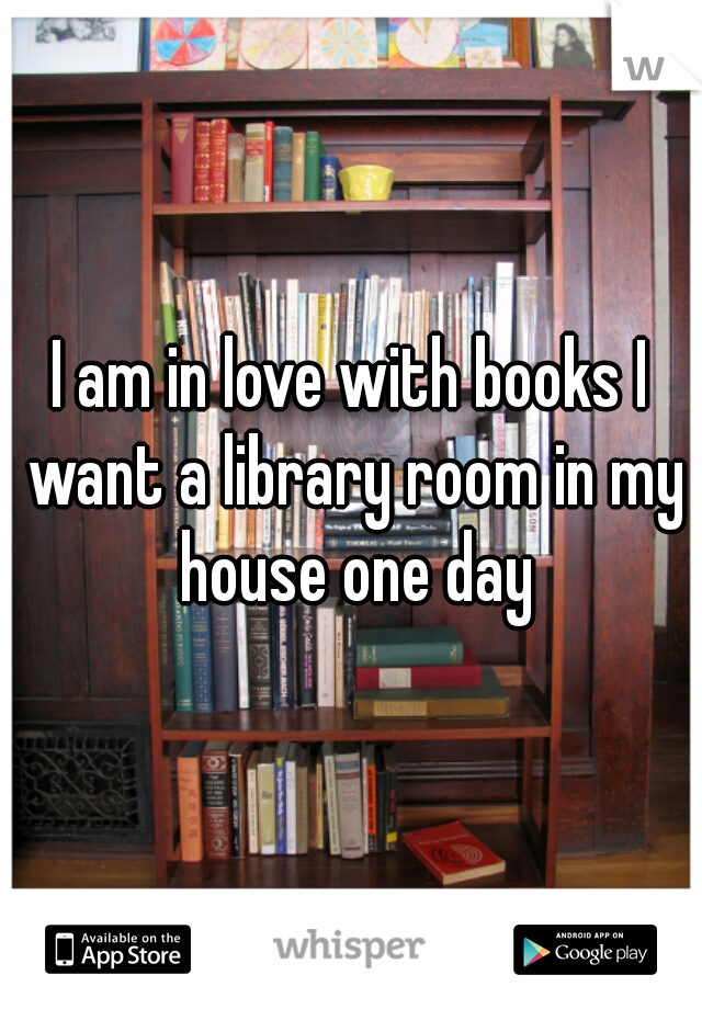 I am in love with books I want a library room in my house one day