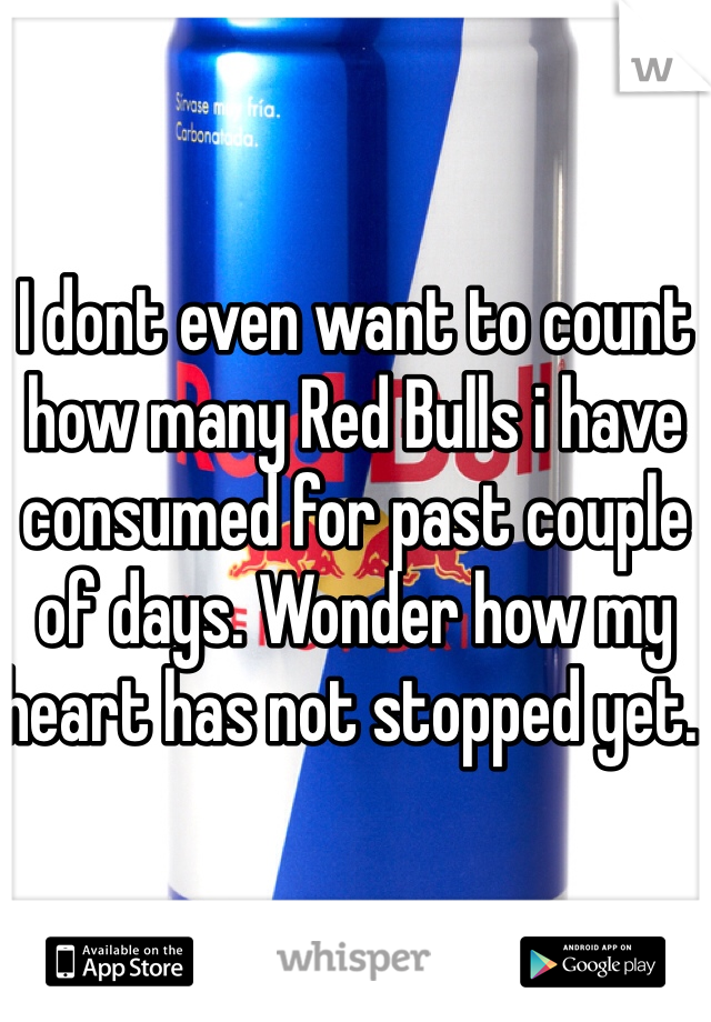 I dont even want to count how many Red Bulls i have consumed for past couple of days. Wonder how my heart has not stopped yet.