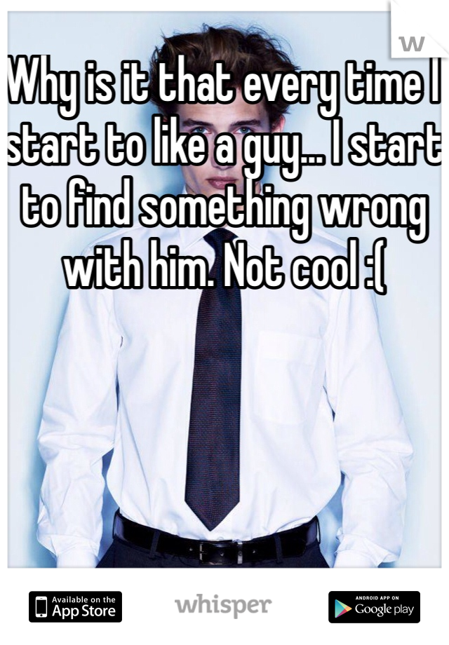 Why is it that every time I start to like a guy... I start to find something wrong with him. Not cool :(