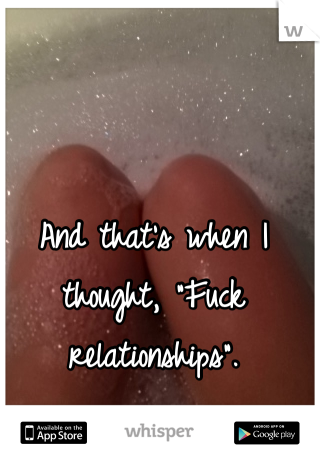 """And that's when I thought, """"Fuck relationships""""."""