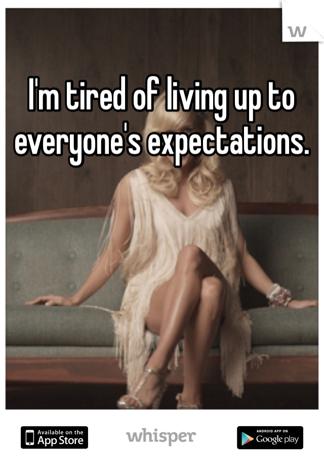 I'm tired of living up to everyone's expectations.