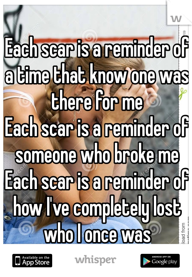 Each scar is a reminder of a time that know one was there for me Each scar is a reminder of someone who broke me Each scar is a reminder of how I've completely lost who I once was