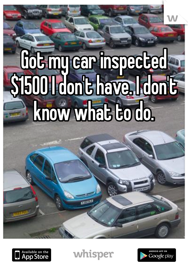 Got my car inspected $1500 I don't have. I don't know what to do.