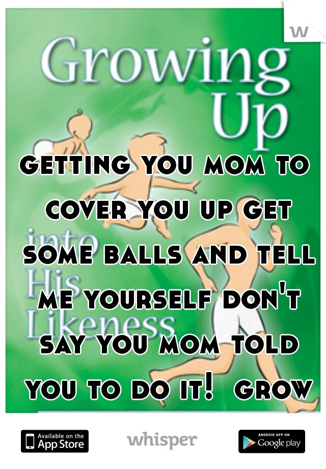 getting you mom to cover you up get some balls and tell me yourself don't say you mom told you to do it!  grow up you are 23!!!!