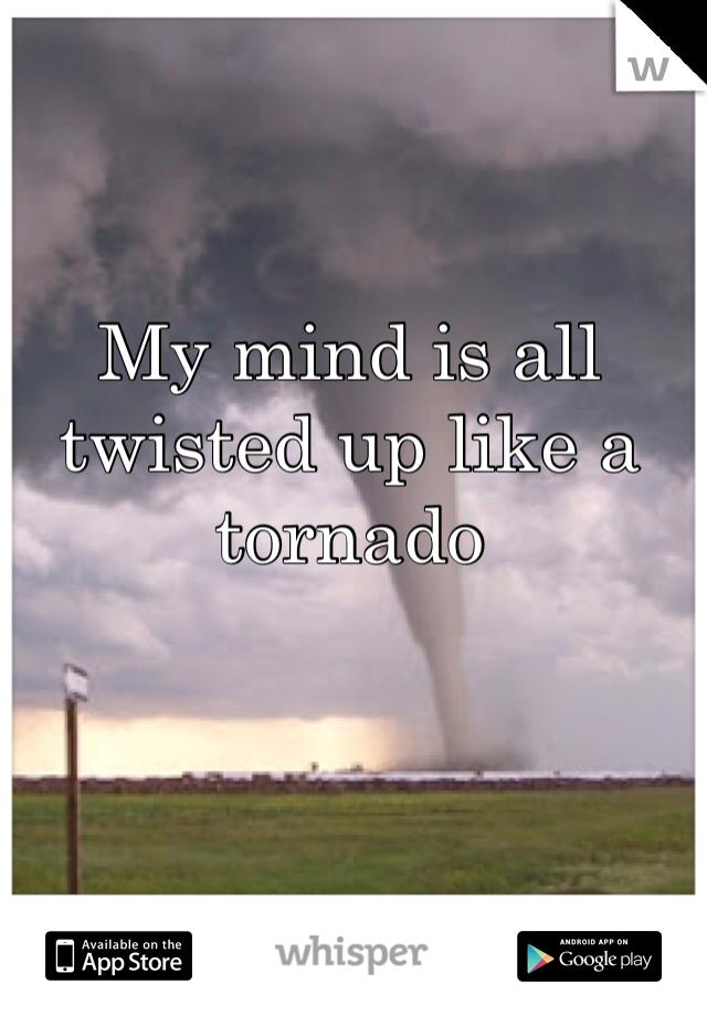 My mind is all twisted up like a tornado