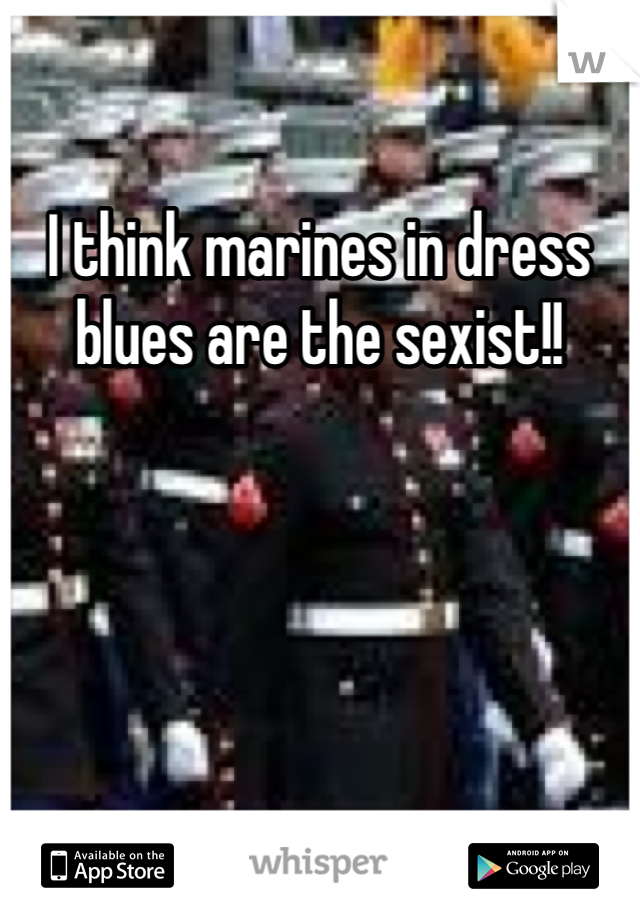 I think marines in dress blues are the sexist!!