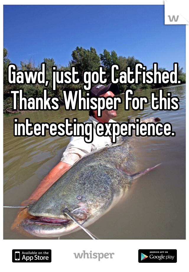Gawd, just got Catfished. Thanks Whisper for this interesting experience.