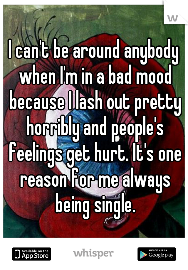 I can't be around anybody when I'm in a bad mood because I lash out pretty horribly and people's feelings get hurt. It's one reason for me always being single.