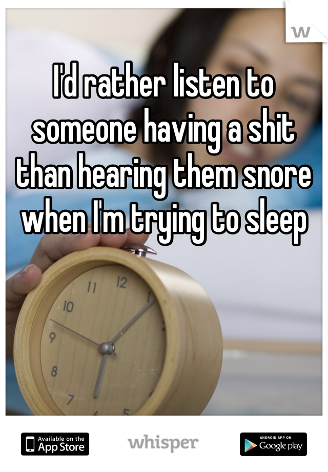 I'd rather listen to someone having a shit than hearing them snore when I'm trying to sleep