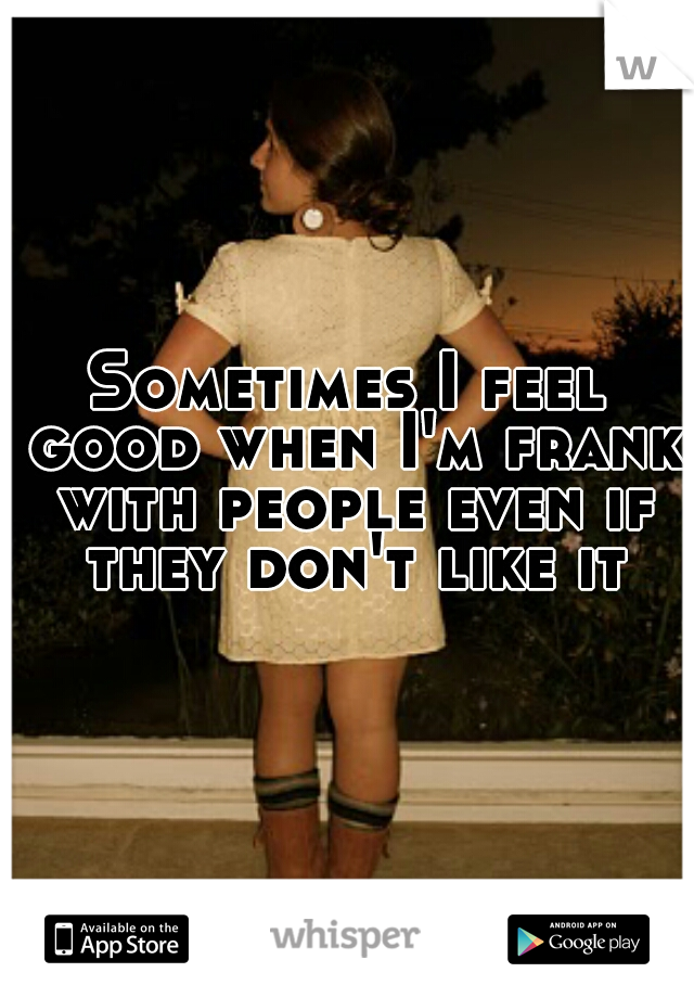 Sometimes I feel good when I'm frank with people even if they don't like it