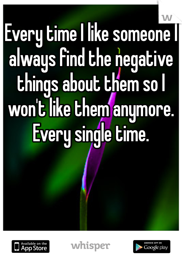 Every time I like someone I always find the negative things about them so I won't like them anymore. Every single time.
