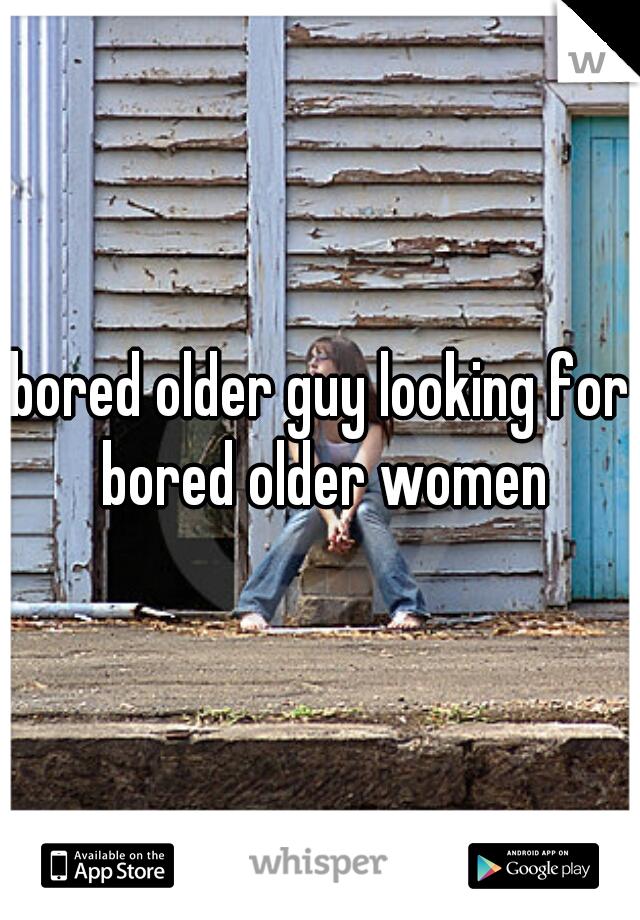 bored older guy looking for bored older women