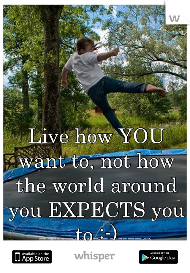Live how YOU want to, not how the world around you EXPECTS you to :-)