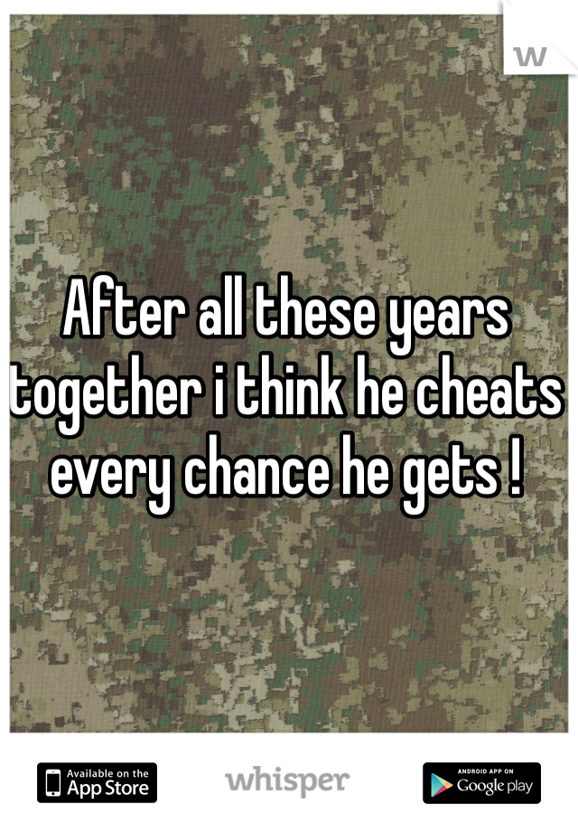After all these years together i think he cheats every chance he gets !