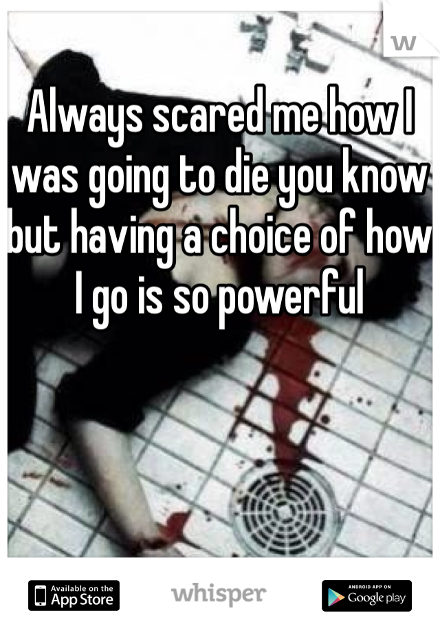 Always scared me how I was going to die you know but having a choice of how I go is so powerful