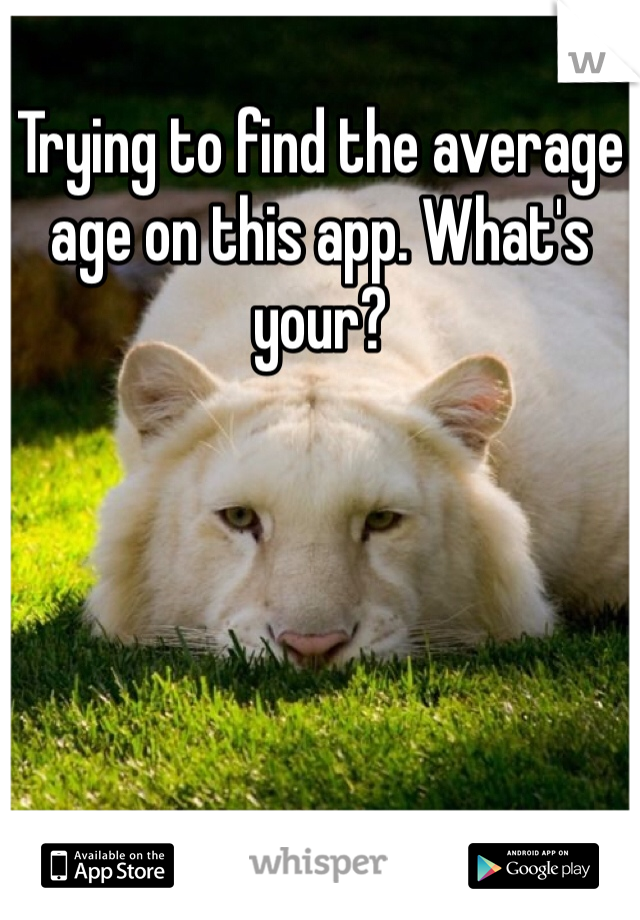 Trying to find the average age on this app. What's your?