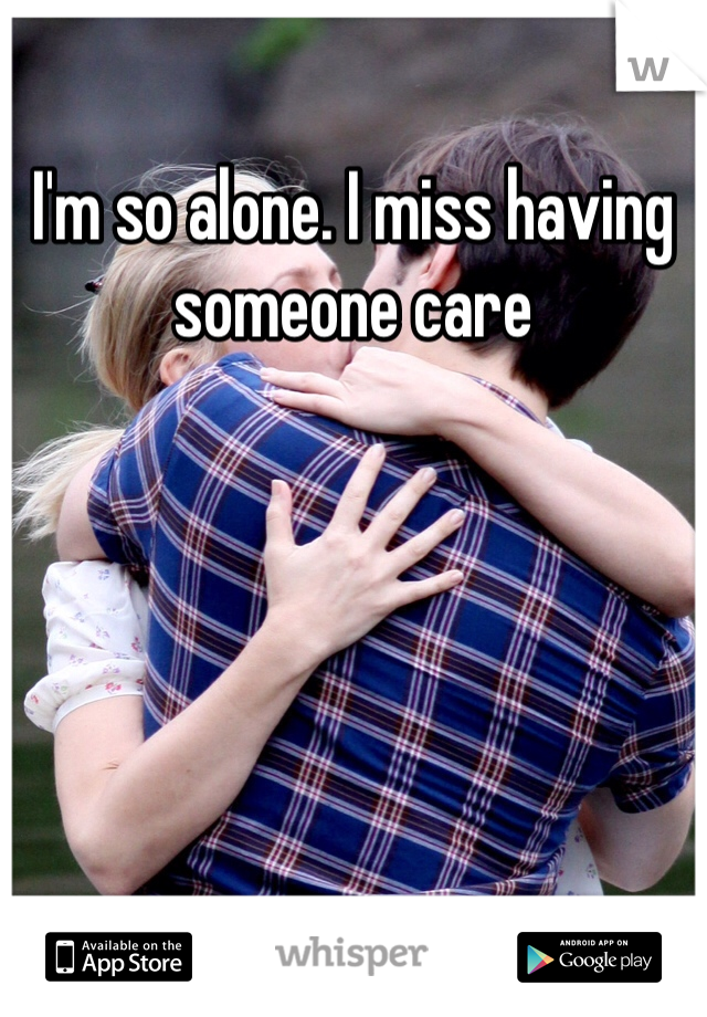 I'm so alone. I miss having someone care