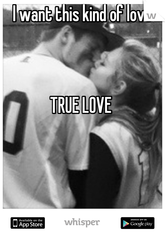 I want this kind of love     TRUE LOVE