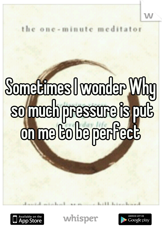 Sometimes I wonder Why so much pressure is put on me to be perfect