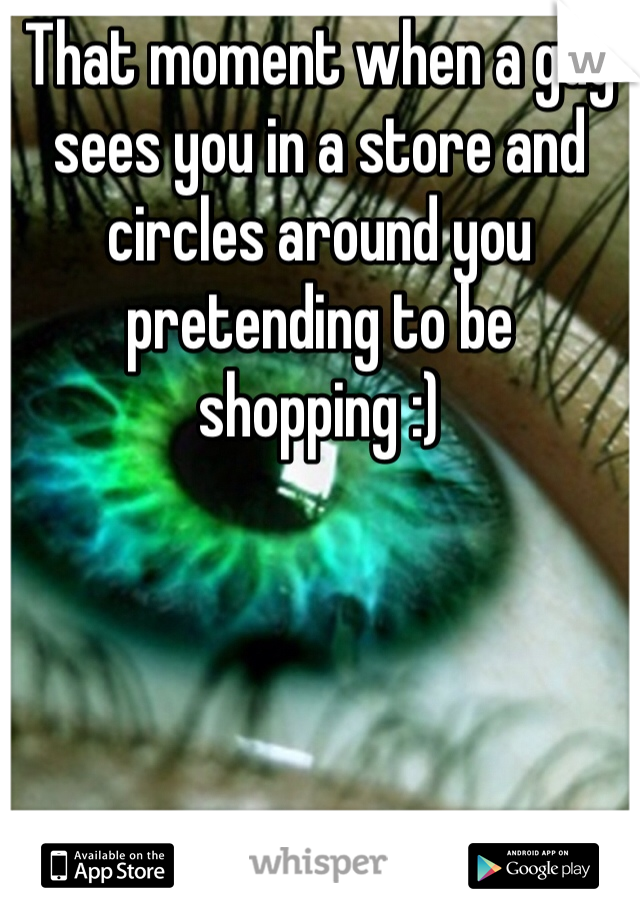 That moment when a guy sees you in a store and circles around you pretending to be shopping :)